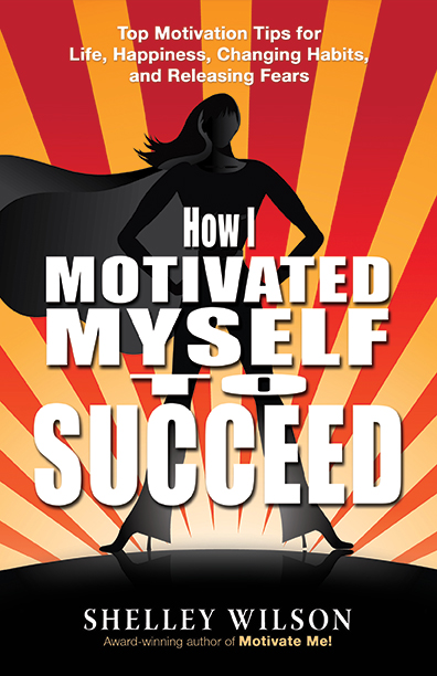 How I Motivated Myself to Succeed! by Shelley Wilson