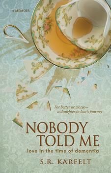 Nobody Told Me: Love in the Time of Dementia by S.R. Karfelt