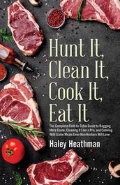 Kill It, Clean It, Cook It, Eat It by Haley Heathman
